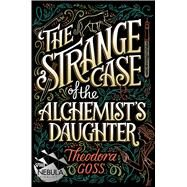 The Strange Case of the Alchemist's Daughter by Goss, Theodora, 9781481466509