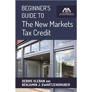Beginner's Guide to the New Markets Tax Credit by Kleban, Debbie; Swartzendruber, Benjamin J., 9781627226509
