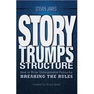 Story Trumps Structure : How to Use Your Writing Instincts to Craft a Memorable, Entertaining Story That Readers Can't Put Down by James, Steven; Maass, Donald, 9781599636511