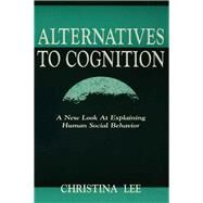 Alternatives to Cognition: A New Look at Explaining Human Social Behavior by Lee,Christina, 9781138966512