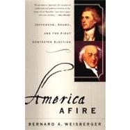 America Afire : Jefferson, Adams, and the First Contested Election by Weisberger, Bernard A., 9780380806515