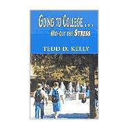 Going to College . . .Without the Stress by Kelly, Tedd D., 9781401036515