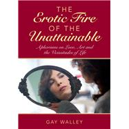 The Erotic Fire of the Unattainable: Aphorisms on Love, Art, and the Vicissitudes of Life by Walley, Gay, 9781629146515