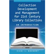 Collection Development and Management for the 21st Century Library Collections by Gregory, Vicki L., 9781555706517