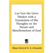 Lao Tsze the Great Thinker With a Translation of His Thoughts on the Nature and Manifestations of God by Alexander, Major-General G. G., 9780548036518