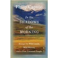 In the Shadows of the Morning Essays on Wild Lands, Wild Waters, and a Few Untamed People (Signed by the author) by Caputo, Philip, 9780762796519