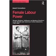 Female Labour Power: Women WorkersÆ Influence on Business Practices in the British and American Cotton Industries, 1780û1860 by Greenlees,Janet, 9781138266520