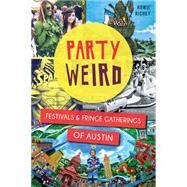 Party Weird: Festivals and Fringe Gatherings of Austin by Richey, Howie, 9781626196520