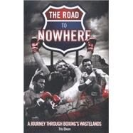 The Road to Nowhere: A Journey Through Boxing's Wastelands by Dixon, Tris, 9781909626522