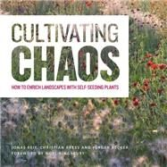 Cultivating Chaos: How to Enrich Landscapes with Self-seeding Plants by Reif, Jonas; Kress, Christian; Becker, Jurgen, 9781604696523