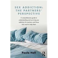 Sex Addiction: The Partner's Perspective: A Comprehensive Guide to Understanding and Surviving Sex Addiction For Partners and Those Who Want to Help Them by Hall; Paula, 9781138776524