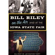 Bill Riley on the Air and at the Iowa State Fair by Riley, Bill, Sr.; Torpy, Heather, 9781467136525