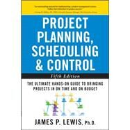 Project Planning, Scheduling, and Control: The Ultimate Hands-On Guide to Bringing Projects in On Time and On Budget , Fifth Edition by Lewis, James, 9780071746526