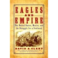 Eagles and Empire : The United States, Mexico, and the Struggle for a Continent by Clary, David A., 9780553806526