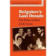 Bulgakov's Last Decade: The Writer as Hero by J. A. E. Curtis, 9780521106528