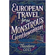 European Travel for the Monstrous Gentlewoman by Goss, Theodora, 9781481466530