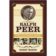 Ralph Peer and the Making of Popular Roots Music by Mazor, Barry, 9781613736531