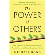 The Power of Others Peer Pressure, Groupthink, and How the People Around Us Shape Everything We Do by Bond, Michael, 9781780746531