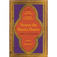 Nearer the Heart's Desire Poets of the Rubaiyat: A Dual Biography of Omar Khayyam and Edward FitzGerald by Richardson, Robert D., 9781620406533