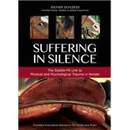 Suffering in Silence Exploring the Painful Truth: The Saddle-Fit Link to Physical and Psychological Trauma in Horses by Schleese, Jochen, 9781570766534