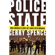 Police State How America's Cops Get Away with Murder by Spence, Gerry, 9781250106537