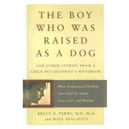 The Boy Who Was Raised As a Dog: And Other Stories from a Child Psychiatrist's Notebook : What Traumatized Children Can Teach Us About Loss, Love, and Healing by Perry, Bruce Duncan, 9780465056538