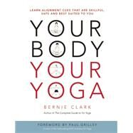 Your Body, Your Yoga Learn Alignment Cues That Are Skillful, Safe, and Best Suited To You by Clark, Bernie; Grilley, Paul, 9780968766538
