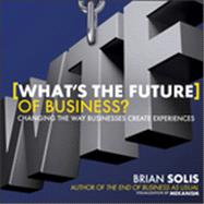 What's the Future of Business : Changing the Way Businesses Create Experiences by Solis, Brian, 9781118456538