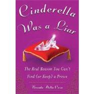Cinderella Was a Liar : The Real Reason You Can't Find (or Keep) a Prince by Casa, Brenda Della, 9780071476539