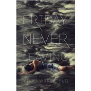 Friday Never Leaving by Wakefield, Vikki, 9781442486539
