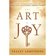 The Art of Joy: Three Supernatural Keys to a Happy, Empowered Life by Armstrong, Tracey, 9781621366539