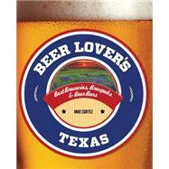 Beer Lover's Texas Best Breweries, Brewpubs & Beer Bars by Cortez, Mike, 9781493006540