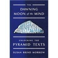 The Dawning Moon of the Mind Unlocking the Pyramid Texts by Morrow, Susan Brind, 9780374536541