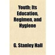 Youth: Its Education, Regimen, and Hygiene by Hall, G. Stanley, 9781153736541