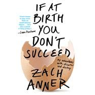 If at Birth You Don't Succeed My Adventures with Disaster and Destiny by Anner, Zach; Scarborough, Kevin, 9781250116543