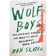 Wolf Boys Two American Teenagers and Mexico's Most Dangerous Drug Cartel by Slater, Dan, 9781501126543