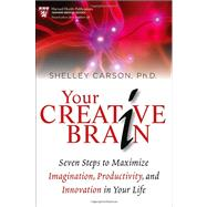 Your Creative Brain : Seven Steps to Maximize Imagination, Productivity, and Innovation in Your Life by Carson, Shelley, 9781118396544