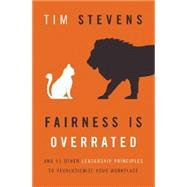 Fairness Is Overrated: And 51 Other Leadership Principles to Revolutionize Your Workplace by Stevens, Tim, 9781400206544