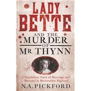 Lady Bette and the Murder of Mr Thynn: A Scandalous Story of Marriage and Betrayal in Restoration England by Pickford, N. A., 9781780226545