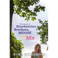 The Secrets of Blueberries, Brothers, Moose & Me by Nickerson, Sara, 9780525426547