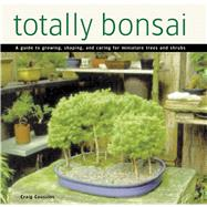Totally Bonsai: A Guide to Growing, Shaping, and Caring for Miniature Trees and Shrubs by Coussins, Craig, 9780804846547