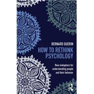 How to Rethink Psychology: New metaphors for understanding people and their behavior by Guerin; Bernard, 9781138916548