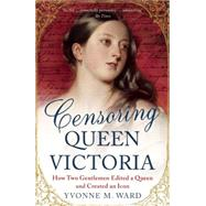 Censoring Queen Victoria How Two Gentlemen Edited a Queen and Created an Icon by Ward, Yvonne M., 9781780746548