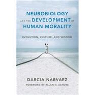 Neurobiology and the Development of Human Morality: Evolution, Culture, and Wisdom by Narvaez, Darcia; Schore, Allan N., 9780393706550
