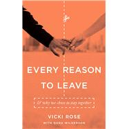 Every Reason to Leave And Why We Chose to Stay Together by Rose, Vicki; Wilkerson, Dana, 9780802406552