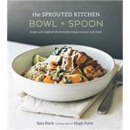 The Sprouted Kitchen Bowl + Spoon: Simple and Inspired Whole Foods Recipes to Savor and Share by Forte, Sara; Forte, Hugh, 9781607746553