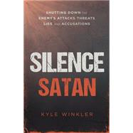 Silence Satan: Shutting Down the Enemy's Attacks, Threats, Lies, and Accusations by Winkler, Kyle, 9781621366553