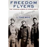 Freedom Flyers The Tuskegee Airmen of World War II by Moye, J. Todd, 9780199896554
