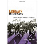 Mohawk Interruptus: Political Life Across the Borders of Settler States by Simpson, Audra, 9780822356554