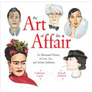 The Art of the Affair An Illustrated History of Love, Sex, and Artistic Influence by Lacey, Catherine; Harmon, Forsyth, 9781632866554